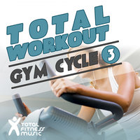 Total Workout : Gym Cycle 3 Ideal For Exercise Bikes, Spinning and Indoor Cycling — Total Fitness Music, Chani