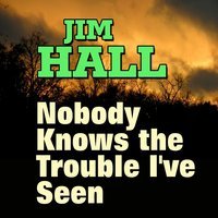 Jim Hall  Nobody Knows the Trouble I've Seen — Jim Hall