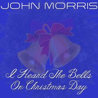 I Heard the Bells on Christmas Day — John Morris