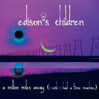 A Million Miles Away (I  Wish I Had a Time Machine) — Edison's Children