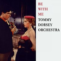 Be With Me — Tommy Dorsey Orchestra