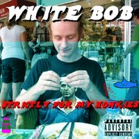 Strictly for My Honkies — White Bob