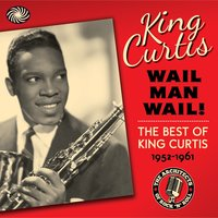 Wail Man Wail! The Best of King Curtis 1952-1961 — King Curtis