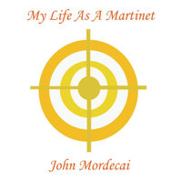 My Life As A Martinet — John Mordecai