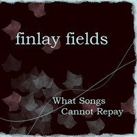 What Songs Cannot Repay — Finlay Fields