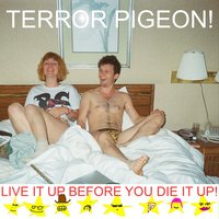 Live It up Before You Die It Up! — Terror Pigeon