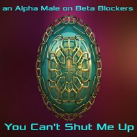 You Can't Shut Me Up — an Alpha Male on Beta Blockers