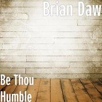 Be Thou Humble — Brian Daw