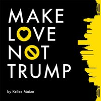 Make Love Not Trump — Kellee Maize