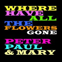 Where Have All the Flowers Gone — Peter, Paul & Mary
