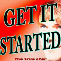 Get It Started — The True Star