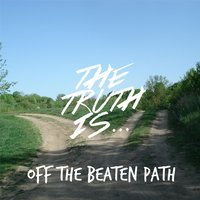 Off the Beaten Path — The Truth Is...