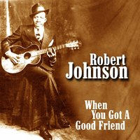 When You Got A Good Friend — Robert Johnson