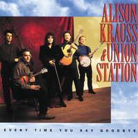 Every Time You Say Goodbye — Alison Krauss & Union Station