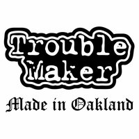 Made in Oakland — Trouble Maker