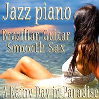 Jazz Piano, Brazilian Guitar, Smooth Sax Sensual Bossa Nova Vocals Relaxing Music Instrumentals, Jazz for a Rainy Day in Paradise — The Jazz Piano Brazilian Guitar Smooth Sax Quartet.