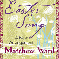 Easter Song - A New Arrangement — Matthew Ward