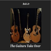 The Guitars Take Over — Bob Jr.