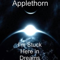 I'm Stuck Here in Dreams — Applethorn