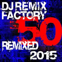 DJ Remix Factory - 50 Remixed 2015 — Dj Remix Factory