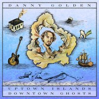 Uptown Islands, Downtown Ghosts — Danny Golden