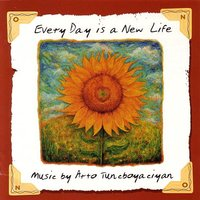 Every Day Is A New Life — Arto Tuncboyaciyan