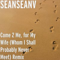 Come 2 Me, for My Wife (Whom I Shall Probably Never Meet) Remix — SEANSEANV