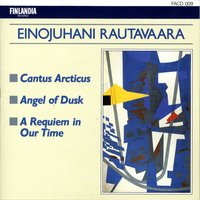 Rautavaara : Cantus Arcticus, Angel Of Dusk, A Requiem In Our Time — Rautavaara : Cantus Arcticus, Angel Of Dusk, A Requiem In Our Time, Jorma Panula, Helsinki Philharmonic Orchestra, Finnish Radio Symphony Orchestra, Klemetti Institute Symphony Orchestra, Leif Segerstam