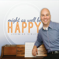 Might as Well Be Happy — Jeremiah Sibley