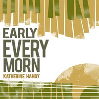 Early Every Morn — Katherine Handy