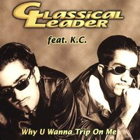Why U Wanna Trip On Me — Classical Leader feat. K.C., Classical Leader feat. KC
