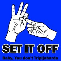 Baby You Don't Tripajaharda — Set It Off