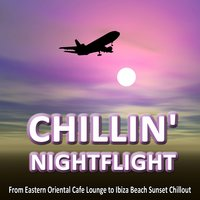 CHILLIN' NIGHTFLIGHT - A Musical Journey From Eastern Oriental Cafe Lounge to Ibiza Beach Sunset Chillout — сборник