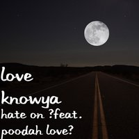 Hate on — Love Knowya, Poodah Love