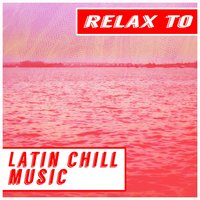 Relax to Latin Chill Music — сборник