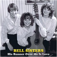 His Banner over Me Is Love — The Bell Sisters