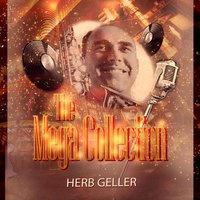 The Mega Collection — Herb Geller Sextette, Herb Geller Quartet, Herb Geller Quartet, Herb Geller Sextette