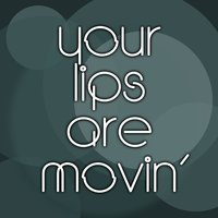 Your Lips Are Movin — If Moving Your Mine