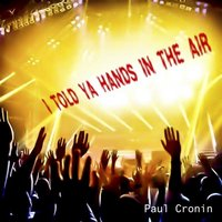 I Told Ya Hands In The Air — Paul Cronin