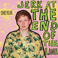Jerk At The End Of The Line — Only Real
