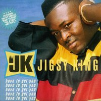 Have to Get You — Jigsy King