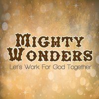Let's Work For God Together — Mighty Wonders