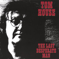 The Last Desperate Man — Tom House