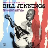 Architect of Soul Jazz Bill Jennings. The Complete Early Recordings 1951-1957 — Bill Jennings