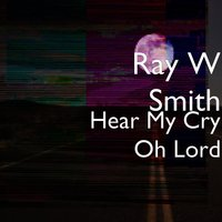 Hear My Cry Oh Lord — Ray W Smith