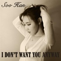 I Don't Want You Anyway — Soo Han
