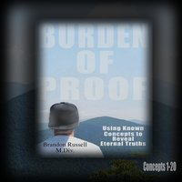 Burden of Proof: Using Known Concepts to Reveal Eternal Truths Concepts 1-20 — Brandon Russell M.Div.