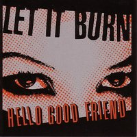 Hello Good Friend — Let It Burn