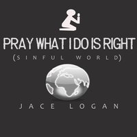 Pray What I Do Is Right — Jace Logan