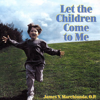 Let The Children Come To Me — James V. Marchionda